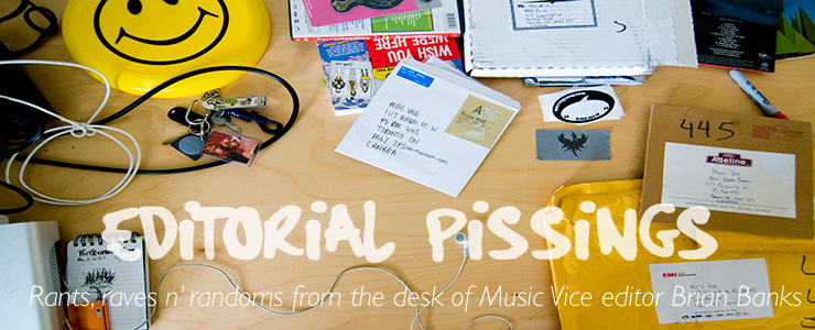 Editorial Pissings - Rants, raves n' randoms from the desk of Music Vice editor Brian Banks